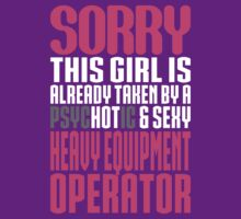 Sorry This Girl Is Already Taken By A Psychotic And Sexy Heavy Equipment Operator by customtshirt