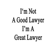 I'm Not A Good Lawyer I'm A Great Lawyer  Photographic Print