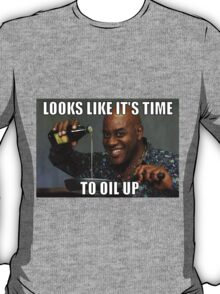 Looks Like It's Time To Oil Up T-Shirt