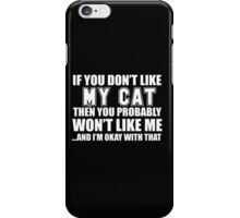 If You Don't Like My Cat Then You Probably Won't Like Me And I'm Okay With That - Tshirts iPhone Case/Skin