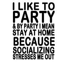 I like to party & by party I mean stay at home because socializing stresses me out Photographic Print