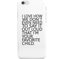 I love how we don't even need to say it out loud that I'm your favorite child iPhone Case/Skin