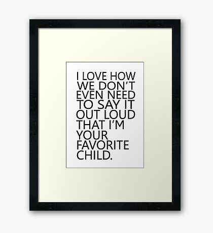 I love how we don't even need to say it out loud that I'm your favorite child Framed Print