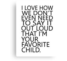 I love how we don't even need to say it out loud that I'm your favorite child Canvas Print