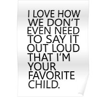 I love how we don't even need to say it out loud that I'm your favorite child Poster