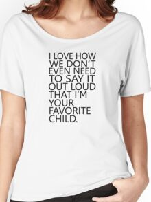 I love how we don't even need to say it out loud that I'm your favorite child Women's Relaxed Fit T-Shirt