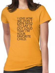I love how we don't even need to say it out loud that I'm your favorite child Womens Fitted T-Shirt