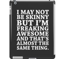 I may not be skinny but I'm freaking awesome and that's almost the same thing iPad Case/Skin