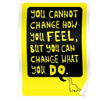 You cannot change how you FEEL, but you can change what you DO Poster
