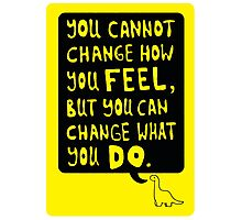 You cannot change how you FEEL, but you can change what you DO Photographic Print