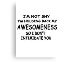 I'm not shy I'm holding back my awesomeness so I don't intimidate you Canvas Print