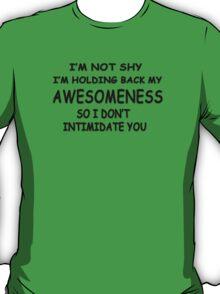 I'm not shy I'm holding back my awesomeness so I don't intimidate you T-Shirt