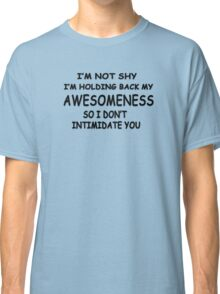 I'm not shy I'm holding back my awesomeness so I don't intimidate you Classic T-Shirt