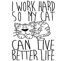 I work hard so my cat can live better life Photographic Print