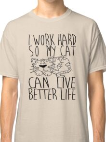 I work hard so my cat can live better life Classic T-Shirt