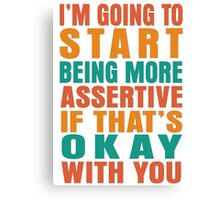 I'm going to start being more assertive if that's okay with you Canvas Print