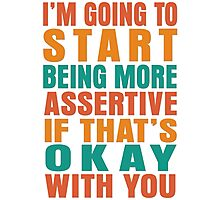 I'm going to start being more assertive if that's okay with you Photographic Print