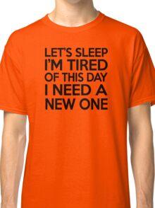 Let's sleep I'm tired of this day I need a new one Classic T-Shirt