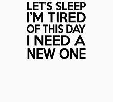 Let's sleep I'm tired of this day I need a new one T-Shirt