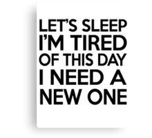 Let's sleep I'm tired of this day I need a new one Canvas Print