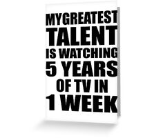 My greatest talent is watching 5 years of tv in one week Greeting Card