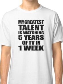 My greatest talent is watching 5 years of tv in one week Classic T-Shirt