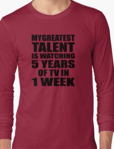 My greatest talent is watching 5 years of tv in one week Long Sleeve T-Shirt