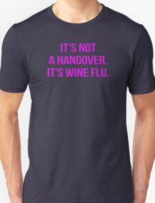 It's not a hangover. It's wine flu. Unisex T-Shirt
