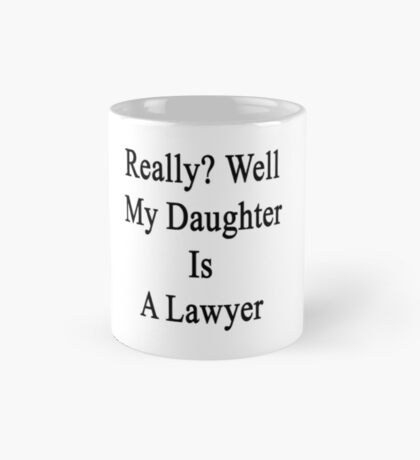 Really? Well My Daughter Is A Lawyer  Mug