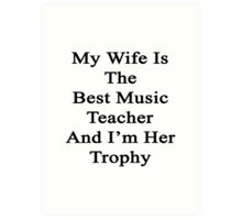 My Wife Is The Best Music Teacher And I'm Her Trophy  Art Print