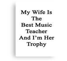 My Wife Is The Best Music Teacher And I'm Her Trophy  Canvas Print