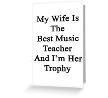 My Wife Is The Best Music Teacher And I'm Her Trophy  Greeting Card