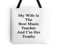 My Wife Is The Best Music Teacher And I'm Her Trophy  Tote Bag
