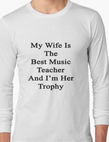 My Wife Is The Best Music Teacher And I'm Her Trophy  Long Sleeve T-Shirt