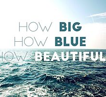 How Big How Blue How Beautiful by semiradical