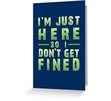 I'm Just Here So I Don't Get Fined Greeting Card