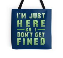 I'm Just Here So I Don't Get Fined Tote Bag