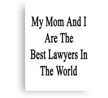 My Mom And I Are The Best Lawyers In The World  Canvas Print