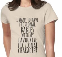i want to have fictional babies with my favourite fictional character Womens Fitted T-Shirt