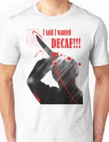 I said I wanted DECAF!!! Unisex T-Shirt