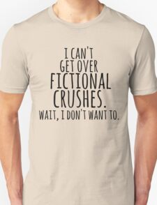I can't get over fictional crushes. WAIT, I DON'T WANT TO! Unisex T-Shirt