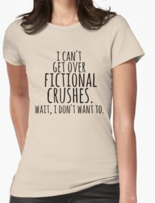 I can't get over fictional crushes. WAIT, I DON'T WANT TO! Womens Fitted T-Shirt