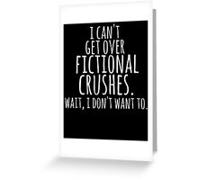 I can't get over fictional crushes. WAIT, I DON'T WANT TO! (white) Greeting Card