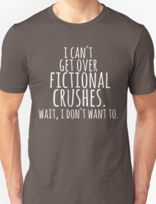 I can't get over fictional crushes. WAIT, I DON'T WANT TO! (white) Unisex T-Shirt