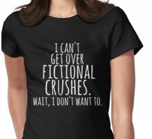 I can't get over fictional crushes. WAIT, I DON'T WANT TO! (white) Womens Fitted T-Shirt