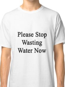 Please Stop Wasting Water Now  Classic T-Shirt