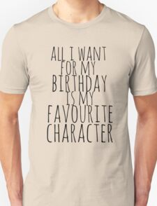 all i want for my birthday is my favourite character Unisex T-Shirt