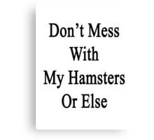 Don't Mess With My Hamsters Or Else  Canvas Print