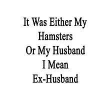 It Was Either My Hamsters Or My Husband I Mean Ex-Husband  Photographic Print