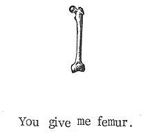 You Give Me Femur. by bluespecsstudio